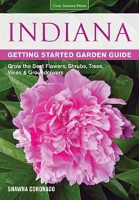 Indiana Getting Started Garden Guide: Grow The Best Flowers, Shrubs, Trees, Vines & Groundcovers by Shawna Coronado