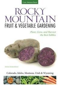 Rocky Mountain Fruit & Vegetable Gardening: Plant, Grow, And Harvest The Best Edibles - Colorado, Idaho, Montana, Utah & Wyoming by Diana Maranhao