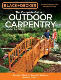 Black & Decker The Complete Guide To Outdoor Carpentry, Updated 2nd Edition: Complete Plans For Beautiful Backyard Building Projects by Editors Of Cool Springs Press
