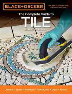 Black & Decker The Complete Guide To Tile, 4th Edition: Ceramic * Stone * Porcelain * Terra Cotta * Glass * Mosaic * Resilient by Editors Of Cool Springs Press