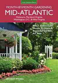 Mid-atlantic Month-by-month Gardening: What To Do Each Month To Have A Beautiful Garden All Year by George Weigel
