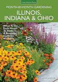 Illinois, Indiana & Ohio Month-by-month Gardening: What To Do Each Month To Have A Beautiful Garden All Year by Beth Botts