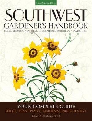 Southwest Gardener's Handbook: Your Complete Guide: Select, Plan, Plant, Maintain, Problem-solve - Texas, Arizona, New Mexico, Okl by Diana Maranhao
