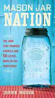 Mason Jar Nation: The Jars That Changed America And 50 Clever Ways To Use Them Today by Joann Moser