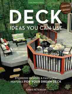 Deck Ideas You Can Use - Updated Edition: Stunning Designs & Fantastic Features For Your Dream Deck by Chris Peterson