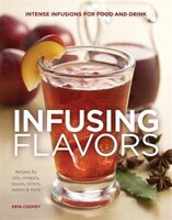 Infusing Flavors: Intense Infusions For Food And Drink: Recipes For Oils, Vinegars, Sauces, Bitters…