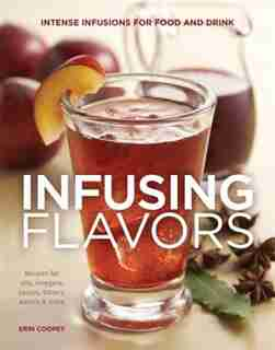 Infusing Flavors: Intense Infusions For Food And Drink: Recipes For Oils, Vinegars, Sauces, Bitters, Waters & More by Erin Coopey