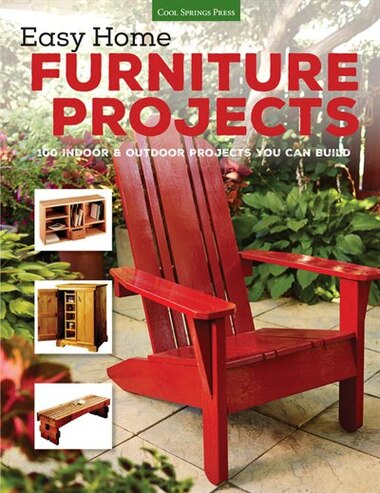 Easy Home Furniture Projects: 100 Indoor & Outdoor Projects You Can Build by Editors Of Cool Springs Press