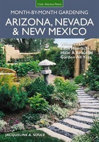 Arizona, Nevada & New Mexico Month-by-month Gardening: What To Do Each Month To Have A Beautiful Garden All Year by Jacqueline Soule