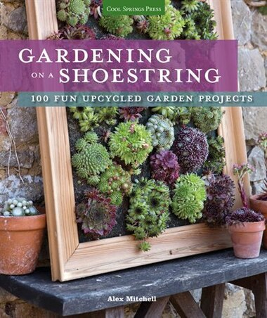 Gardening On A Shoestring: 100 Fun Upcycled Garden Projects by Alex Mitchell