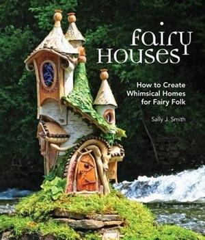 Fairy Houses: How To Create Whimsical Homes For Fairy Folk by Sally J. Smith