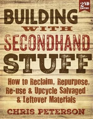 Building With Secondhand Stuff, 2nd Edition: How To Reclaim, Repurpose, Re-use & Upcycle Salvaged & Leftover Materials by Chris Peterson