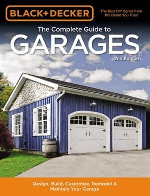 Black & Decker The Complete Guide To Garages 2nd Edition: Design, Build, Remodel & Maintain Your Garage - Includes 9 Complete Garage Plans by Chris Editors Of Cool Springs Press