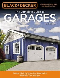 Black & Decker The Complete Guide To Garages 2nd Edition: Design, Build, Remodel & Maintain Your…