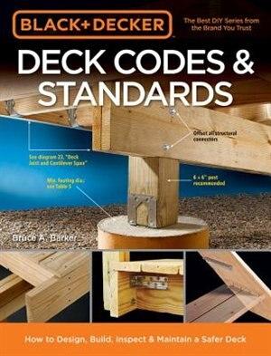 Black & Decker Deck Codes & Standards: How To Design, Build, Inspect & Maintain A Safer Deck by Bruce A. Barker