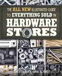 The All New Illustrated Guide To Everything Sold In Hardware Stores: The Diyer's Reference To The Most Important Tools & Hardware by Steve Ettlinger