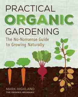Practical Organic Gardening: The No-nonsense Guide To Growing Naturally by Mark Highland