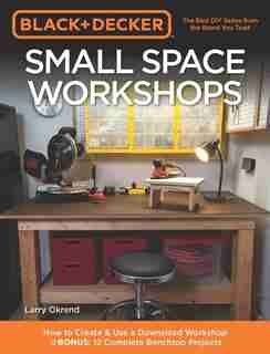 Black & Decker Small Space Workshops: How To Create & Use A Downsized Workshop Bonus: 12 Complete Benchtop Projects by Larry Okrend