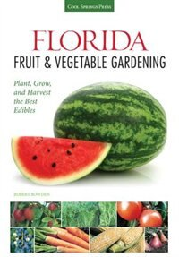 Florida Fruit & Vegetable Gardening: Plant, Grow, And Harvest The Best Edibles by Robert Bowden