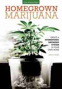 Homegrown Marijuana: Create A Hydroponic Growing System In Your Own Home by Joshua Sheets