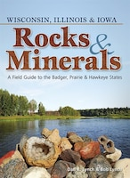 Rocks & Minerals Of Wisconsin, Illinois & Iowa: A Field Guide To The Badger, Prairie & Hawkeye…