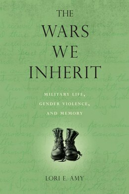 Book The Wars We Inherit: Military Life, Gender Violence, and Memory by Lori E. Amy