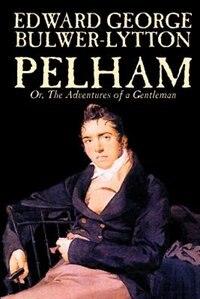 Pelham; Or, the Adventures of a Gentleman by Edward Bulwer Lytton