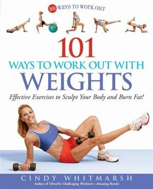 101 Ways to Work Out with Weights: Effective Exercises to Sculpt Your Body and Burn Fat! by Cindy Whitmarsh