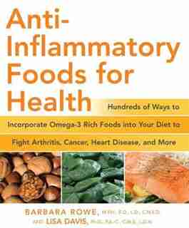 Anti-Inflammatory Foods for Health: Hundreds Of Ways To Incorporate Omega-3 Rich Foods Into Your Diet To Fight Arthritis, Cancer, Heart by Barbara Rowe