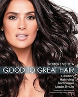 Good to Great Hair: Celebrity Hairstyling Techniques Made Simple