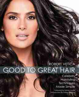 Good to Great Hair: Celebrity Hairstyling Techniques Made Simple by Robert Vetica
