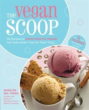The Vegan Scoop: 150 Recipes for Dairy-Free Ice Cream that Tastes Better Than the Real Thing by Wheeler del Torro