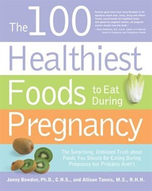 The 100 Healthiest Foods to Eat During Pregnancy: The Surprising Unbiased Truth about Foods You Should be Eating During Pregnancy but Probably Aren't by Jonny Bowden
