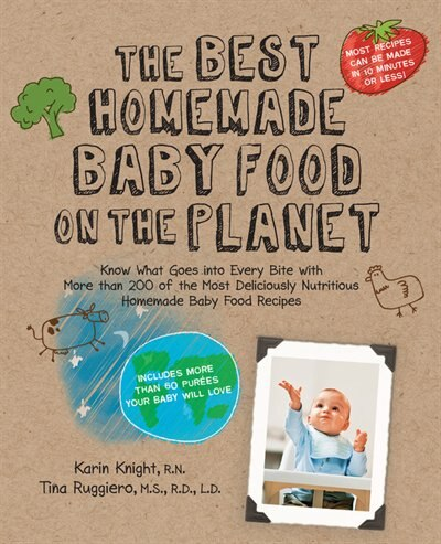 The Best Homemade Baby Food on the Planet: Know What Goes Into Every Bite with More Than 200 of the Most Deliciously Nutritious Homemade Baby by Karin Knight