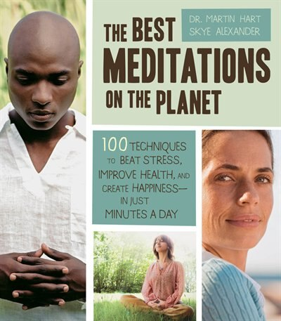 The Best Meditations on the Planet: 100 Techniques To Beat Stress, Improve Health, And Create Happiness-in Just Minutes A Day by Martin Hart
