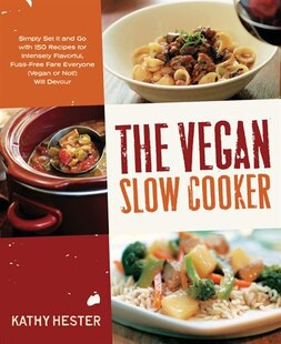 The Vegan Slow Cooker: Simply Set It And Go With 150 Recipes For Intensely Flavorful, Fuss-free Fare Everyone (vegan Or No