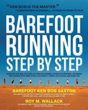 Barefoot Running Step By Step: Barefoot Ken Bob, The Guru Of Shoeless Running, Shares His Personal Technique For Running With More by Roy Wallack