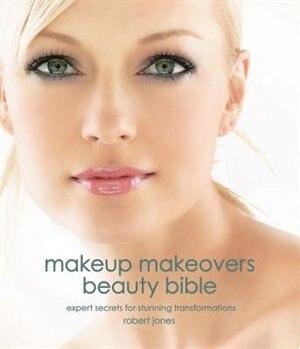 Makeup Makeovers Beauty Bible: Expert Secrets for Stunning Transformations by Robert Jones