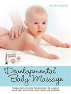 Developmental Baby Massage: Therapeutic Touch Techniques For Making Your Baby Stronger, Healthier…