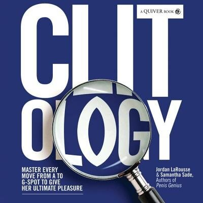 Clit-ology: Master Every Move from A to G-Spot to Give Her Ultimate Pleasure by Jordan Larousse