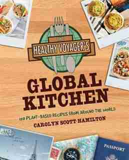 The Healthy Voyager's Global Kitchen: 150 Plant-Based Recipes From Around the World by C Scotthamilton