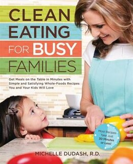 Book Clean Eating For Busy Families: Get Meals On The Table In Minutes With Simple And Satisfying Whole… by Michelle Dudash