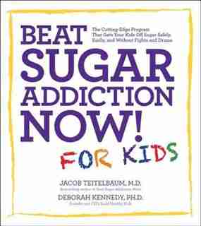 Beat Sugar Addiction Now! For Kids: The Cutting-edge Program That Gets Kids Off Sugar Safely, Easily, And Without Fights And Drama by Jacob Teitelbaum