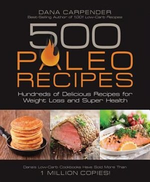 500 Paleo Recipes: Hundreds Of Delicious Recipes For Weight Loss And Super Health by Dana Carpender