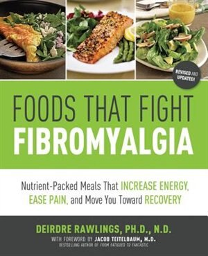 Foods That Fight Fibromyalgia: Nutrient-packed Meals That Increase Energy, Ease Pain, And Move You Towards Recovery by Deirdre Rawlings