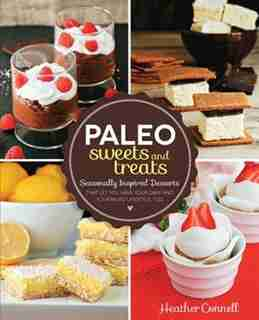 Paleo Sweets And Treats: Seasonally Inspired Desserts That Let You Have Your Cake And Your Paleo Lifestyle, Too by Heather Connell
