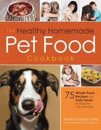 The Healthy Homemade Pet Food Cookbook: 75 Whole-food Recipes And Tasty Treats For Dogs And Cats Of…