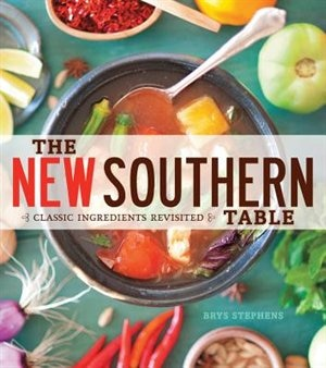 The New Southern Table: Classic Ingredients Revisited by Brys Stephens
