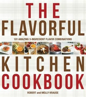 The Flavorful Kitchen Cookbook: 101 Amazing 3-ingredient Flavor Combinations by Robert Krause