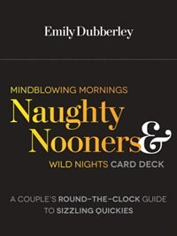 Mindblowing Mornings, Naughty Nooners, And Wild Nights Card Deck: A Couple's Round-the-clock Guide…